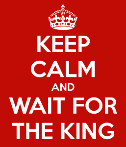 Keep Calm and Wait for the King
