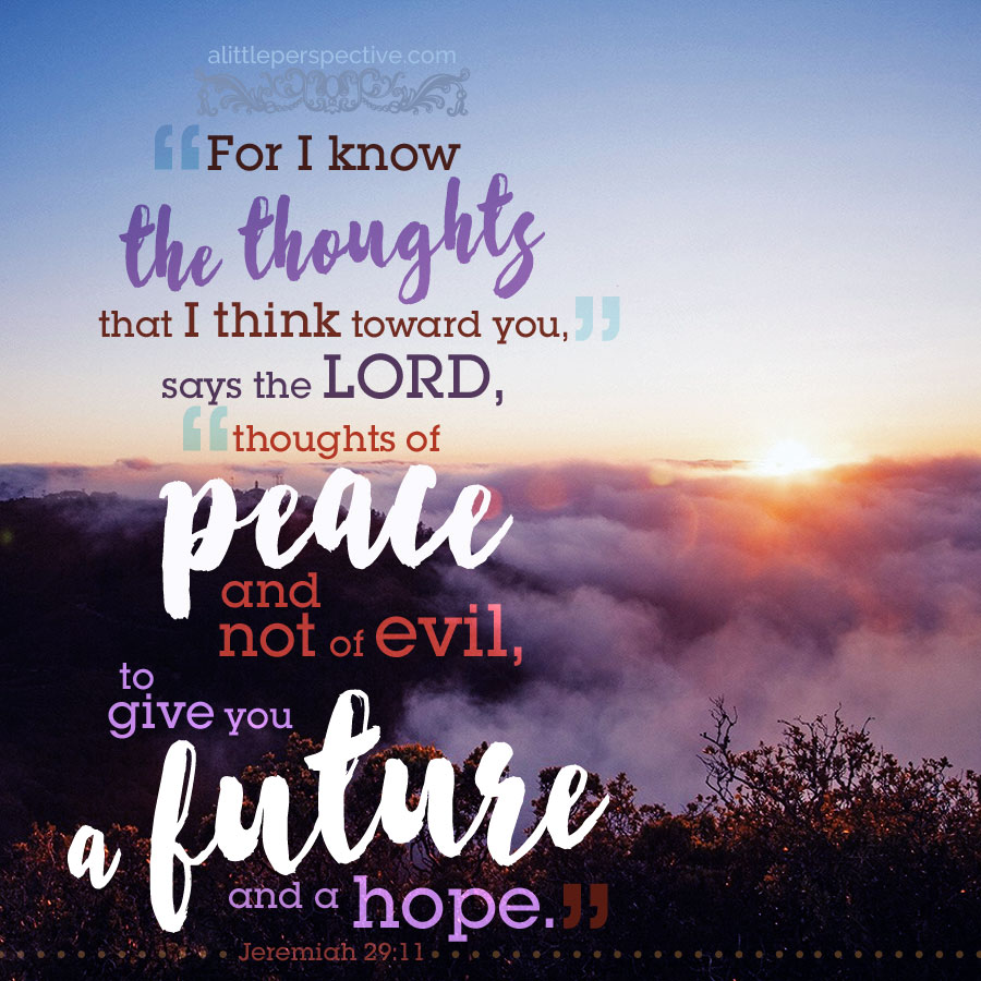 """For I know the thoughts that I think toward you, says the LORD, thoughts of peace and not of evil, to give you a future and a hope"" (Jeremiah 29:11) 